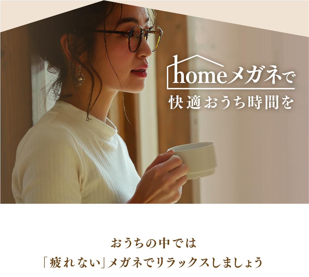homeメガネで快適おうち時間を  おうちの中では 「疲れない」メガネでリラックスしましょう