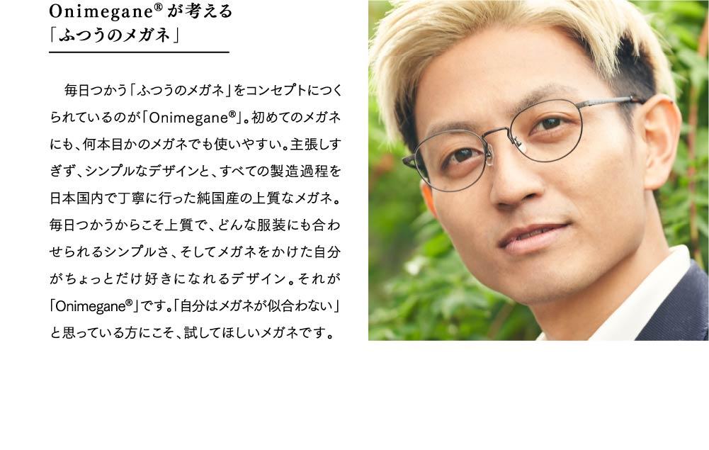 Onimegane®が考える 「ふつうのメガネ」  毎日つかう「ふつうのメガネ」をコンセプトにつくられているのが「Onimegane®」。初めてのメガネにも、何本目かのメガネでも使いやすい。主張しすぎず、シンプルなデザインと、すべての製造過程を日本国内で丁寧に行った純国産の上質なメガネ。毎日つかうからこそ上質で、どんな服装にも合わせられるシンプルさ、そしてメガネをかけた自分がちょっとだけ好きになれるデザイン。それが「Onimegane®」です。「自分はメガネが似合わない」と思っている方にこそ、試してほしいメガネです。