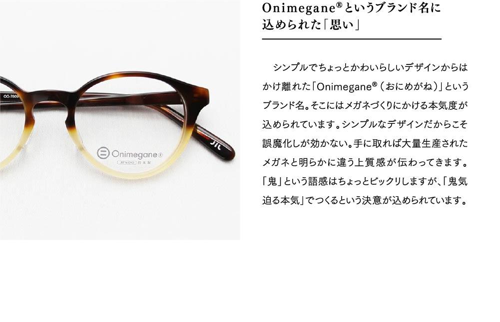 Onimegane®というブランド名に 込められた「思い」  シンプルでちょっとかわいらしいデザインからはかけ離れた「Onimegane®(おにめがね)」というブランド名。そこにはメガネづくりにかける本気度が込められています。シンプルなデザインだからこそ誤魔化しが効かない。手に取れば大量生産されたメガネと明らかに違う上質感が伝わってきます。「鬼」という語感はちょっとビックリしますが、「鬼気迫る本気」でつくるという決意が込められています。