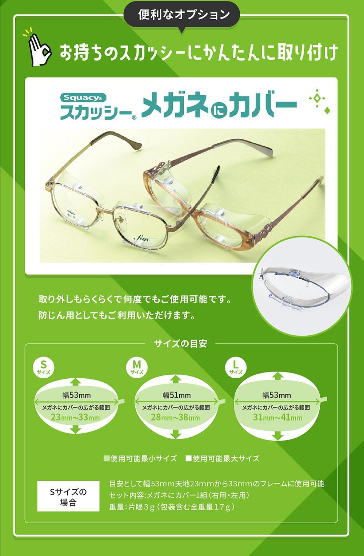 便利なオプション お持ちのスカッシーにかんたんに取り付け Squacy スカッシーメガネにカバー 取り外しもらくらくで何度でもご使用可能です。 防じん用としてもご利用いただけます。 サイズの目安 Sサイズ 幅53mm メガネにカバーの広がる範囲 23mm〜33mm Mサイズ 幅51mm メガネにカバーの広がる範囲 28mm〜38mm Lサイズ 幅53mm メガネにカバーの広がる範囲 31mm〜41mm ■使用可能最小サイズ ■使用可能最大サイズ Sサイズの場合 目安として幅53mm天地23mmから33mmのフレームに使用可能 セット内容:メガネにカバー1組(右用・左用) 重量:片眼3g(包装含む全重量17g)