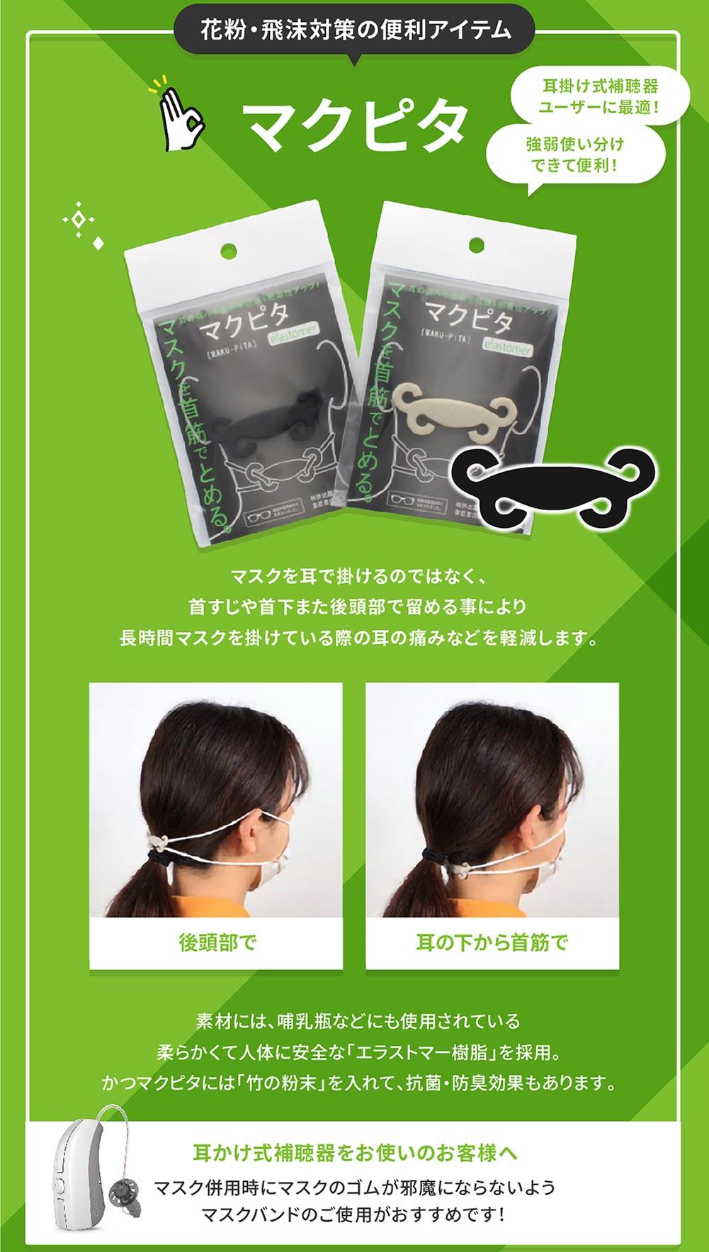 花粉・飛沫対策の便利アイテム マクピタ 耳掛け式補聴器ユーザーに最適! 強弱使い分けできて便利! マスクを耳で掛けるのではなく、 首すじや首下また後頭部で留める事により長時間マスクを掛けている際の耳の痛みなどを軽減します。 後頭部で 耳の下から首筋で 素材には、哺乳瓶などにも使用されている 柔らかくて人体に安全な「エラストマー樹脂」を採用。 かつマクピタには「竹の粉末」を入れて、抗菌・防臭効果もあります。 耳かけ式補聴器をお使いのお客様へ マスク併用時にマスクのゴムが邪魔にならないようマスクバンドのご使用がおすすめです!