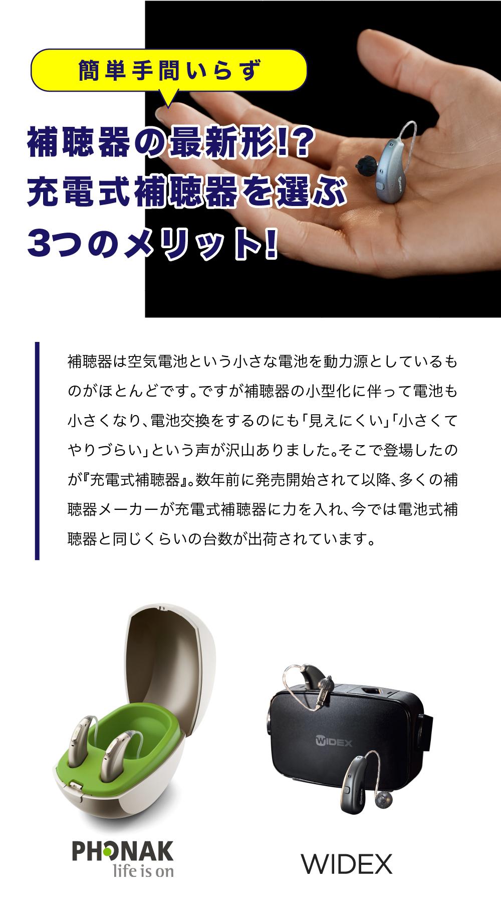 補聴器は空気電池という小さな電池を動力源としているものがほとんどです。 ですが補聴器の小型化に伴って電池も小さくなり、電池交換をするのにも「見えにくい」「小さくてやりづらい」という声が沢山ありました。 そこで登場したのが『充電式補聴器』。数年前に発売開始されて以降、多くの補聴器メーカーが充電式補聴器に力を入れ、今では電池式補聴器と同じくらいの台数が出荷されています。