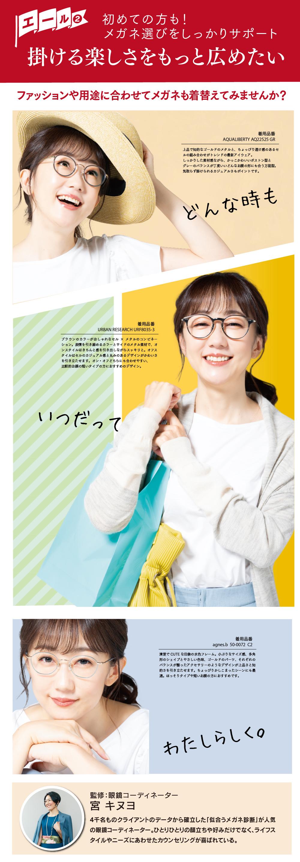 初めての方も! メガネ選びをしっかりサポート 掛ける楽しさをもっと広めたい ファッションや用途に合わせてメガネも着替えてみませんか? AQUALIBERTY AQ22525 GR 上品で知的なゴールドのメタルと、ちょっぴり透け感のあるセルの組み合わせが トレンドの最新アイウェア。 しっかりした素材感ながら、かっこかわいいボストン型とグレーのバランスが丁度いい どんなお顔の形にも合う万能型。気取らず掛けられるカジュアルさもポイントです。   URBAN RESEARCH URF8035-3 ブラウンのカラーがおしゃれなセル×メタルのコンビネーション。 表情を引き締めるカラーとサイドのメタル素材で、オンスタイルはきちんと感を引き出しながら スッキリと。オフスタイルはセルのカジュアル感と丸みのあるデザインがかわいさを引き立たせ ます。オン・オフどちらにも合わせやすい、比較的お顔の短いタイプの方におすすめのデザイン。   agnes.b  50-0072  C2 清楚でCUTEな印象の水色フレーム。 小ぶりなサイズ感、多角形のシェイプとやさしい色味、ゴールドのパーツ、それぞれのバランスが 整ったアクセサリーのようなデザインが上品さと知的さを引き立たせます。 ちょっぴりかしこまったシーンにも最適。ほっそりタイプや短いお顔の方におすすめです。  どんな時もいつだってわたしらしく。