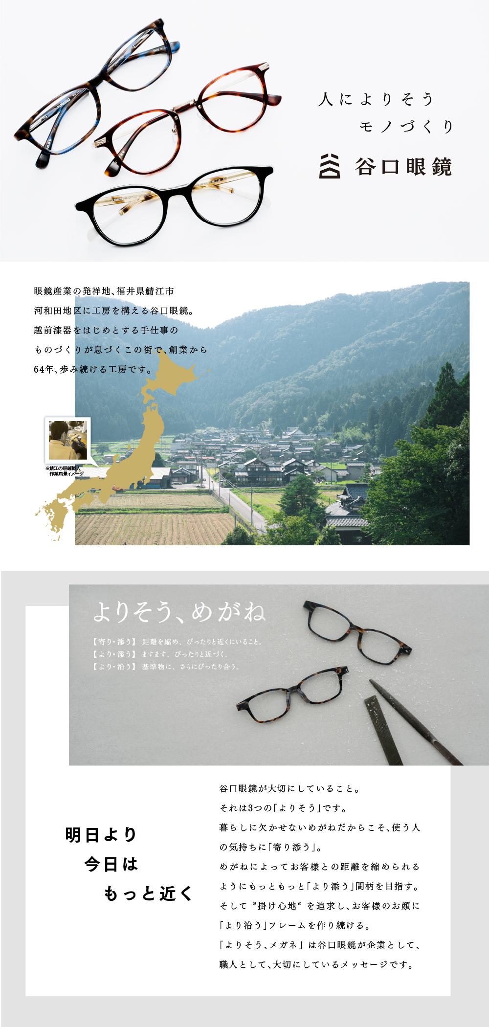"""人によりそうモノづくり 谷口眼鏡 眼鏡産業の発祥地、福井県鯖江市 河和田地区に工房を構える谷口眼鏡。 越前漆器をはじめとする手仕事の ものづくりが息づくこの街で、創業から64年歩み続ける工房です。 よりそう、めがね 【寄り・添う】距離を縮め、ぴったりと近くにいること。 【より・添う】ますます、ぴったりと近づく。 【より・沿う】基準物に、さらにぴったり合う。 明日より 今日はもっと近く。 谷口眼鏡が大切にしていること。 それは3つの「よりそう」です。 暮らしに欠かせないめがねだからこそ、使う人の気持ちに「寄り添う」。 めがねによってお客様との距離を縮められるようにもっともっと「より添う」間柄を目指す。 そして """"掛け心地"""" を追求し、お客様のお顔に「より沿う」フレームを作り続ける。 「よりそう、メガネ」 は谷口眼鏡が企業として、職人として、大切にしているメッセージです。"""